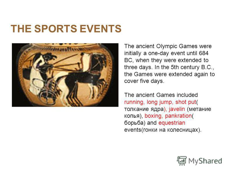 THE SPORTS EVENTS The ancient Olympic Games were initially a one-day event until 684 BC, when they were extended to three days. In the 5th century B.C., the Games were extended again to cover five days. The ancient Games included running, long jump,
