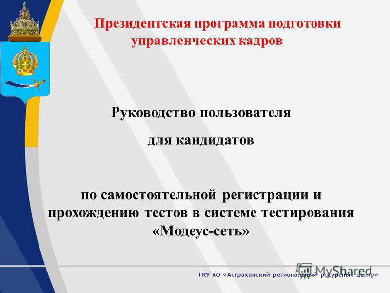 1 Президентская программа подготовки управленческих кадров Руководство пользователя для кандидатов по самостоятельной регистрации и прохождению тестов в системе тестирования «Модеус-сеть» ГКУ АО «Астраханский региональный ресурсный центр»