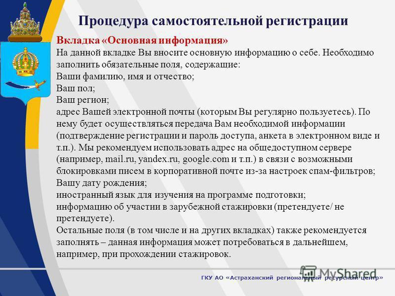 5 Процедура самостоятельной регистрации ГКУ АО «Астраханский региональный ресурсный центр» Вкладка «Основная информация» На данной вкладке Вы вносите основную информацию о себе. Необходимо заполнить обязательные поля, содержащие: Ваши фамилию, имя и