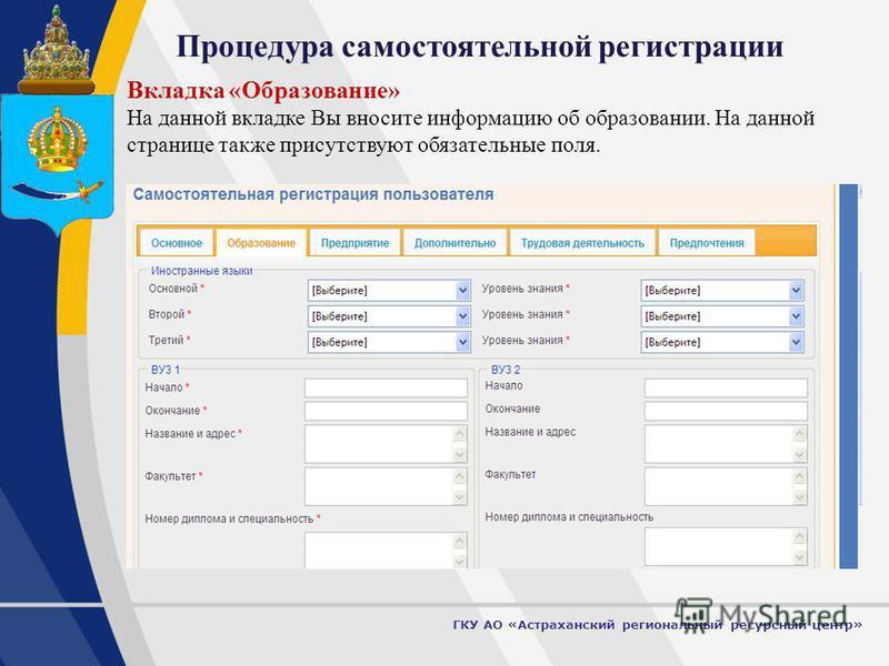 6 Процедура самостоятельной регистрации ГКУ АО «Астраханский региональный ресурсный центр» Вкладка «Образование» На данной вкладке Вы вносите информацию об образовании. На данной странице также присутствуют обязательные поля.