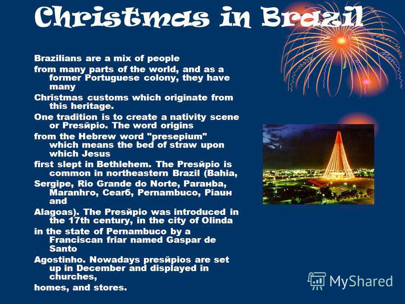 Christmas in Brazil Brazilians are a mix of people from many parts of the world, and as a former Portuguese colony, they have many Christmas customs which originate from this heritage. One tradition is to create a nativity scene or Presйpio. The word