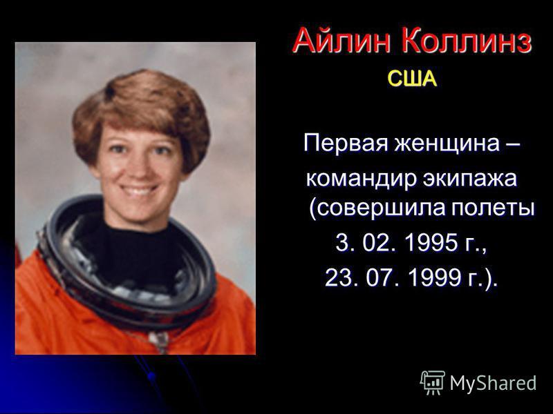 Айлин Коллинз США Первая женщина – командир экипажа (совершила полеты 3. 02. 1995 г., 23. 07. 1999 г.).