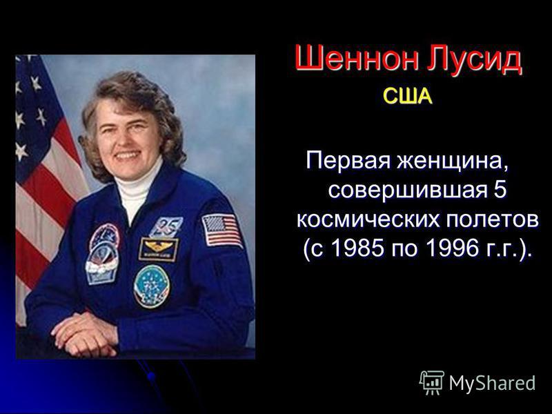 Шеннон Лусид США Первая женщина, совершившая 5 космических полетов (с 1985 по 1996 г.г.).