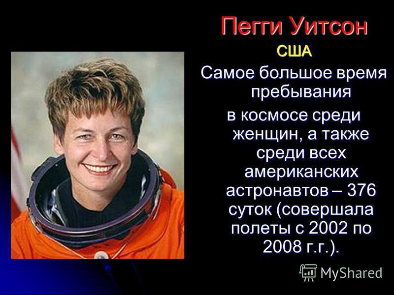 Пегги Уитсон США Самое большое время пребывания в космосе среди женщин, а также среди всех американских астронавтов – 376 суток (совершала полеты с 2002 по 2008 г.г.).