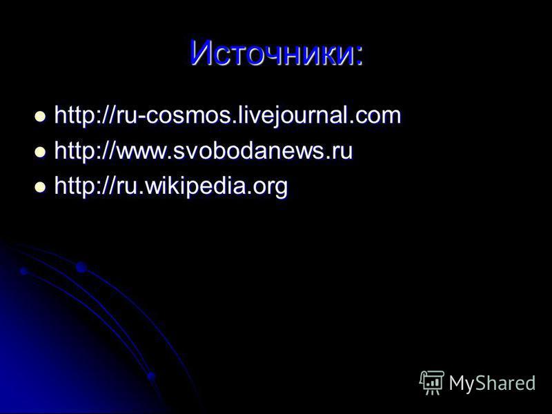 Источники: http://ru-cosmos.livejournal.com http://ru-cosmos.livejournal.com http://www.svobodanews.ru http://www.svobodanews.ru http://ru.wikipedia.org http://ru.wikipedia.org