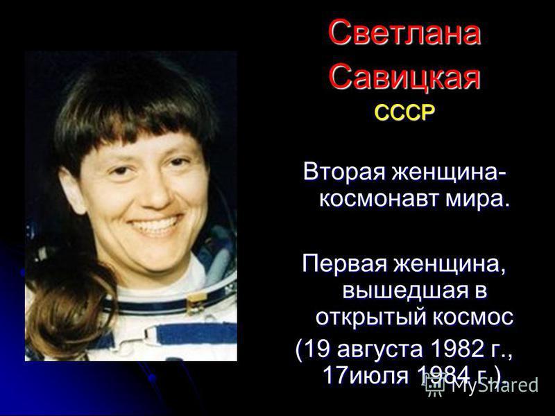 Светлана СавицкаяСССР Вторая женщина- космонавт мира. Первая женщина, вышедшая в открытый космос (19 августа 1982 г., 17 июля 1984 г.).