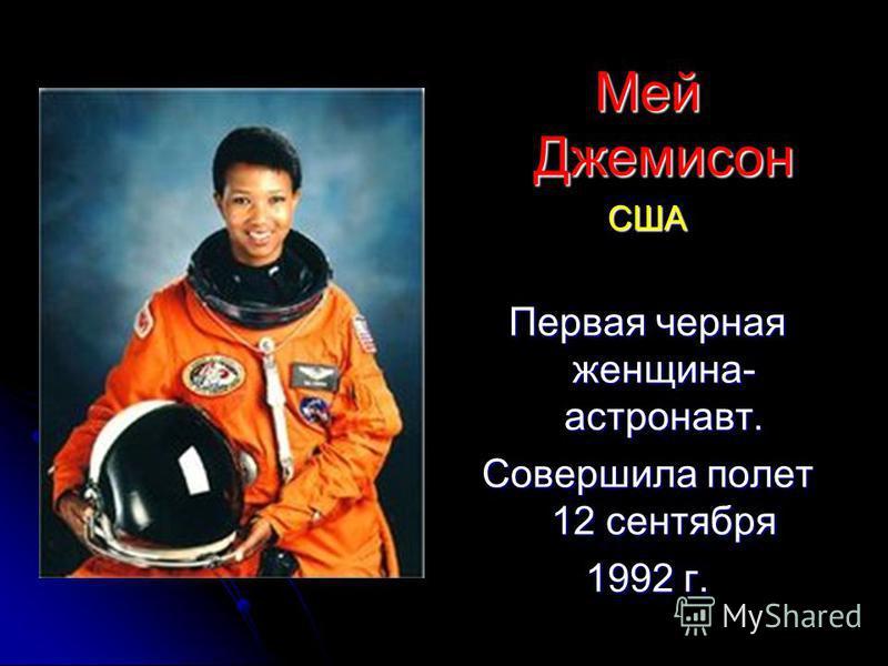 Мей Джемисон США Первая черная женщина- астронавт. Совершила полет 12 сентября 1992 г.