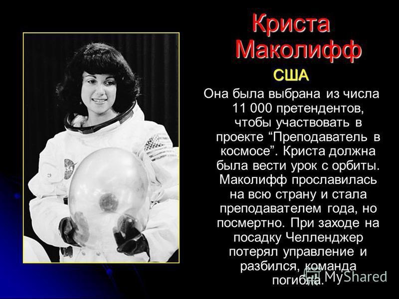 Криста Маколифф США Она была выбрана из числа 11 000 претендентов, чтобы участвовать в проекте Преподаватель в космосе. Криста должна была вести урок с орбиты. Маколифф прославилась на всю страну и стала преподавателем года, но посмертно. При заходе