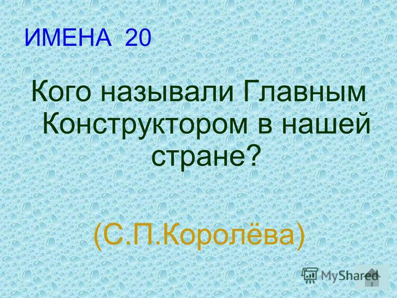 ИМЕНА 20 Кого называли Главным Конструктором в нашей стране? (С.П.Королёва)