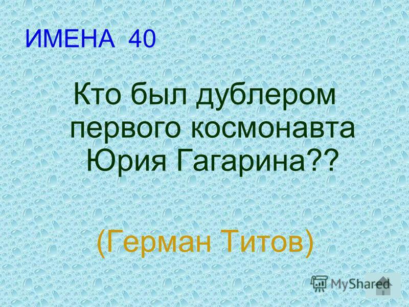 ИМЕНА 40 Кто был дублером первого космонавта Юрия Гагарина?? (Герман Титов)