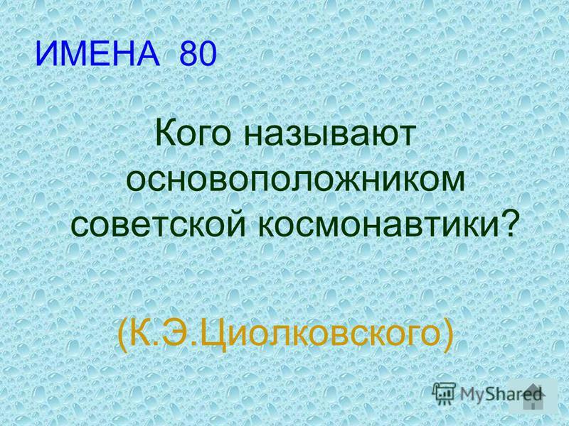 ИМЕНА 80 Кого называют основоположником советской космонавтики? (К.Э.Циолковского)