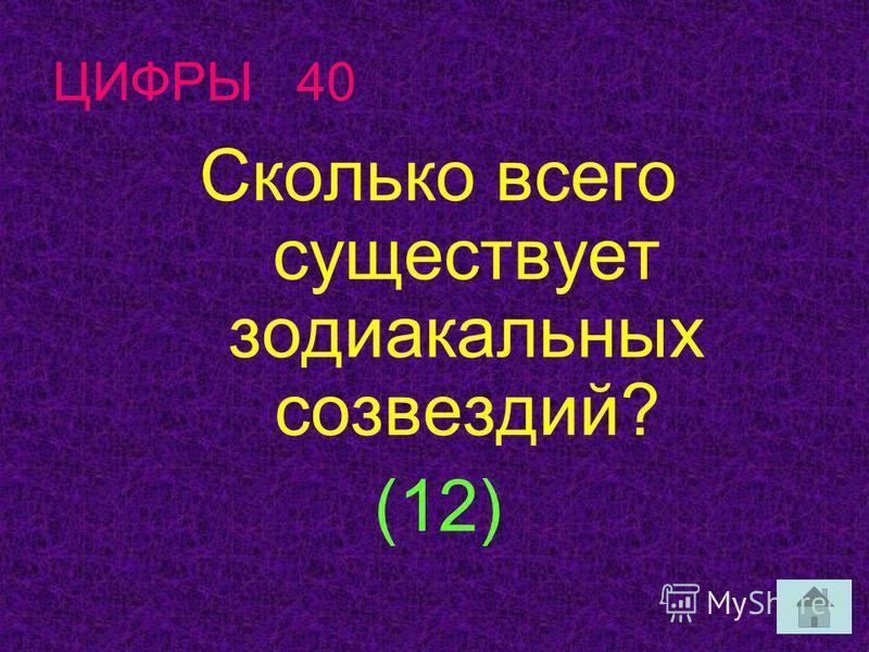 ЦИФРЫ 40 Сколько всего существует зодиакальных созвездий? (12)