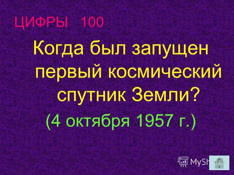 ЦИФРЫ 100 Когда был запущен первый космический спутник Земли? (4 октября 1957 г.)
