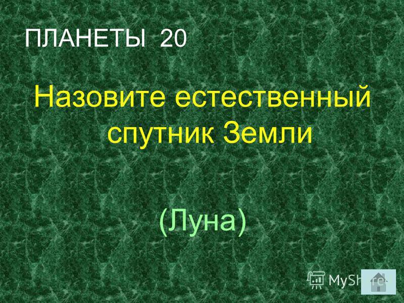 ПЛАНЕТЫ 20 Назовите естественный спутник Земли (Луна)