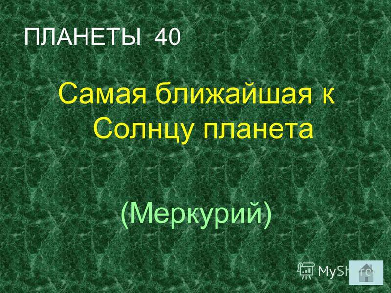 ПЛАНЕТЫ 40 Самая ближайшая к Солнцу планета (Меркурий)