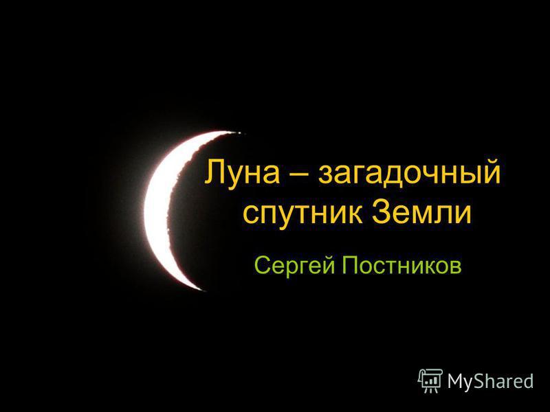 Луна – загадочный спутник Земли Сергей Постников