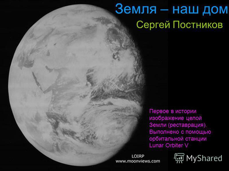 Земля – наш дом Сергей Постников Первое в истории изображение целой Земли (реставрация). Выполнено с помощью орбитальной станции Lunar Orbiter V