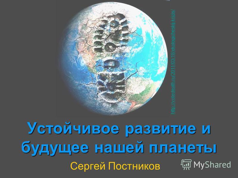 Устойчивое развитие и будущее нашей планеты Сергей Постников http://votedeath.ru/2011/03/18/ekologicheskij-krizis/