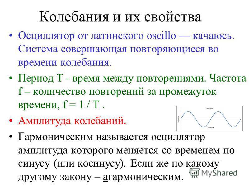 Колебания и их свойства Осциллятор от латинского oscillo качаюсь. Система совершающая повторяющиеся во времени колебания. Период T - время между повторениями. Частота f – количество повторений за промежуток времени, f = 1 / T. Амплитуда колебаний. Га