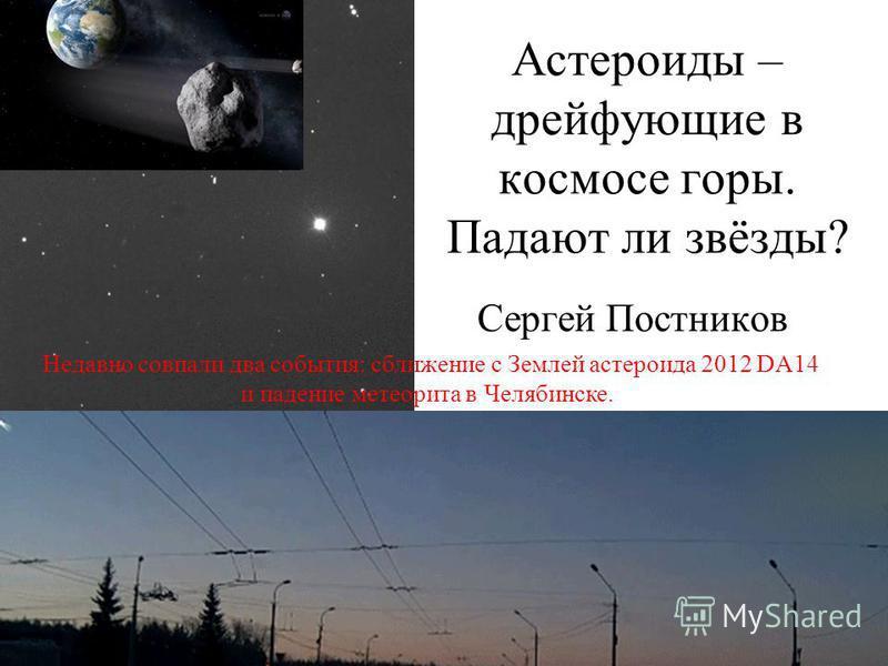 Астероиды – дрейфующие в космосе горы. Падают ли звёзды? Сергей Постников Недавно совпали два события: сближение с Землей астероида 2012 DA14 и падение метеорита в Челябинске.