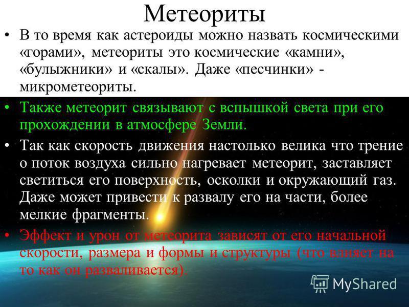 Метеориты В то время как астероиды можно назвать космическими «горами», метеориты это космические «камни», «булыжники» и «скалы». Даже «песчинки» - микрометеориты. Также метеорит связывают с вспышкой света при его прохождении в атмосфере Земли. Так к