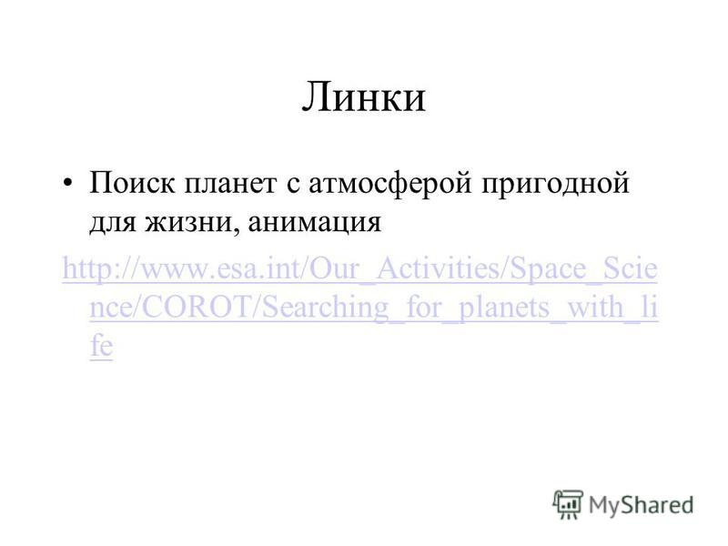 Линки Поиск планет с атмосферой пригодной для жизни, анимация http://www.esa.int/Our_Activities/Space_Scie nce/COROT/Searching_for_planets_with_li fe