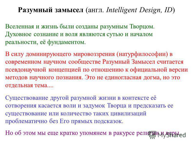Разумный замысел (англ. Intelligent Design, ID) В силу доминирующего мировоззрения (натурфилософии) в современном научном сообществе Разумный Замысел считается псевдонаучной концепцией по отношению к официальной версии методов научного познания. Это