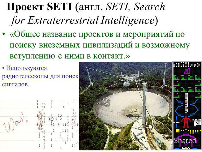Проект SETI (англ. SETI, Search for Extraterrestrial Intelligence) «Общее название проектов и мероприятий по поиску внеземных цивилизаций и возможному вступлению с ними в контакт.» Используются радиотелескопы для поиска сигналов.