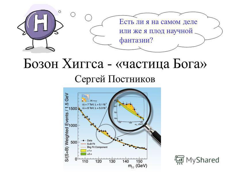 Бозон Хиггса - «частица Бога» Сергей Постников Есть ли я на самом деле или же я плод научной фантазии?