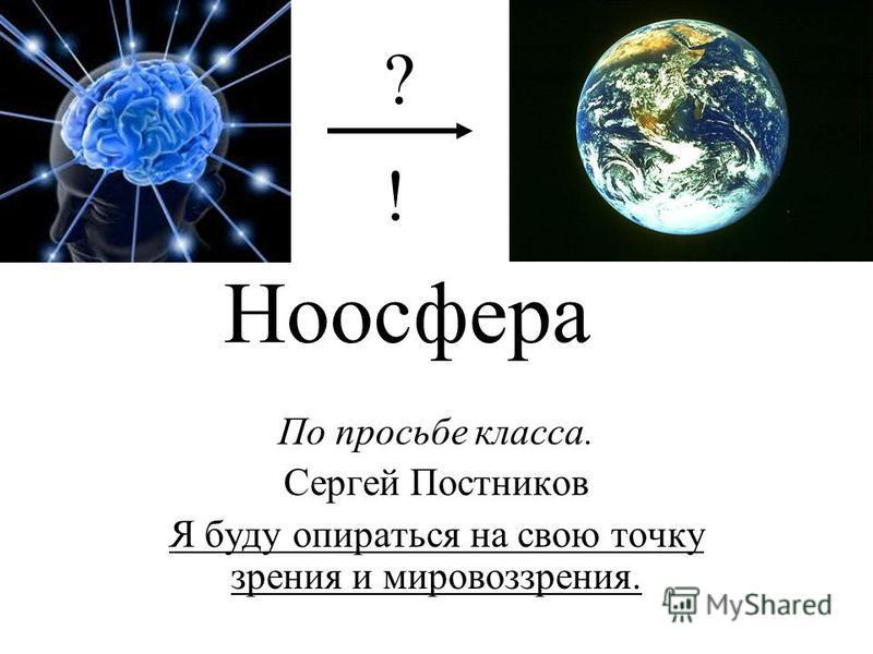 Ноосфера По просьбе класса. Сергей Постников Я буду опираться на свою точку зрения и мировоззрения. ? !