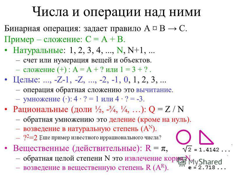 Числа и операции над ними Бинарная операция: задает правило A ¤ B C. Пример – сложение: C = A + B. Натуральные: 1, 2, 3, 4,..., N, N+1,... –счет или нумерация вещей и объектов. –сложение (+) : A = A + ? или 1 = 3 + ?. Целые:..., -Z-1, -Z,..., -2, -1,