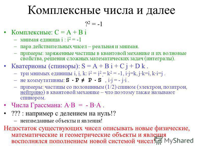 Комплексные числа и далее ? 2 = -1 Комплексные: C = A + B i –мнимая единица i : i 2 = -1 –пара действительных чисел – реальная и мнимая. –примеры: заряженные частицы в квантовой механике и их волновые свойства, решения сложных математических задач (и