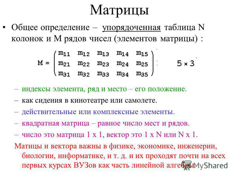 Матрицы Общее определение – упорядоченная таблица N колонок и M рядов чисел (элементов матрицы) : –индексы элемента, ряд и место – его положение. –как сидения в кинотеатре или самолете. –действительные или комплексные элементы. –квадратная матрица –