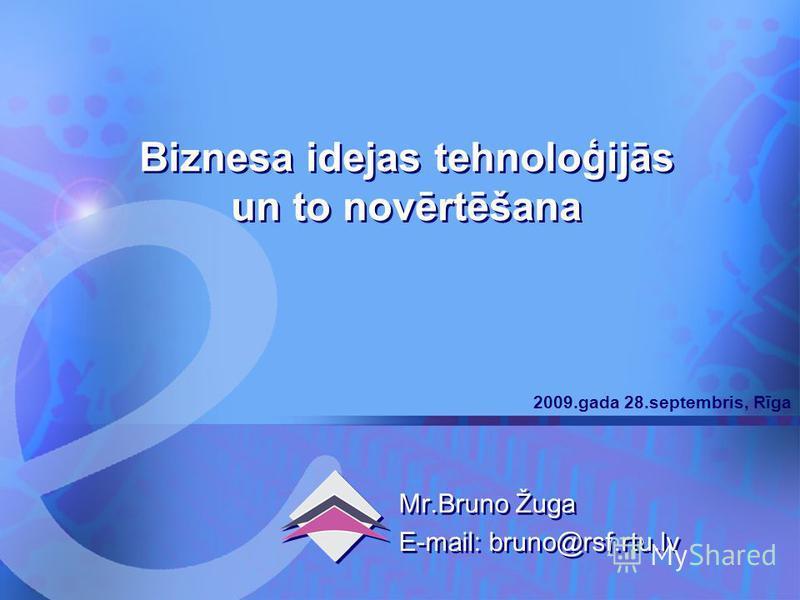 Komercdarbība 2009.gada 28.septembris, Rīga 1 Biznesa idejas tehnoloģijās un to novērtēšana Mr.Bruno Žuga E-mail: bruno@rsf.rtu.lv Mr.Bruno Žuga E-mail: bruno@rsf.rtu.lv 2009.gada 28.septembris, Rīga