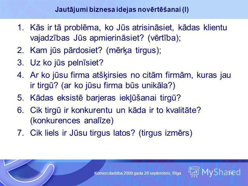 Komercdarbība 2009.gada 28.septembris, Rīga 16 Jautājumi biznesa idejas novērtēšanai (I) 1.Kās ir tā problēma, ko Jūs atrisināsiet, kādas klientu vajadzības Jūs apmierināsiet? (vērtība); 2.Kam jūs pārdosiet? (mērķa tirgus); 3.Uz ko jūs pelnīsiet? 4.A