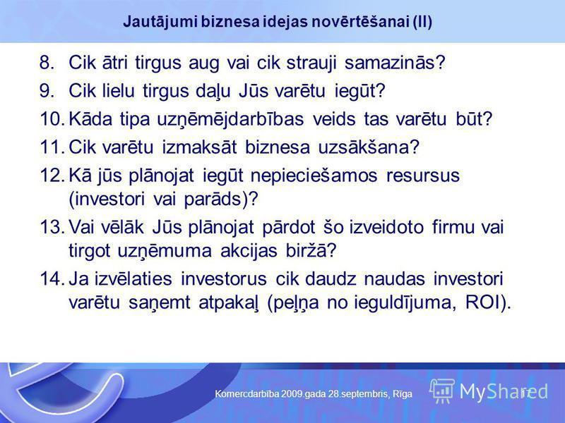 Komercdarbība 2009.gada 28.septembris, Rīga 17 Jautājumi biznesa idejas novērtēšanai (II) 8.Cik ātri tirgus aug vai cik strauji samazinās? 9.Cik lielu tirgus daļu Jūs varētu iegūt? 10.Kāda tipa uzņēmējdarbības veids tas varētu būt? 11.Cik varētu izma