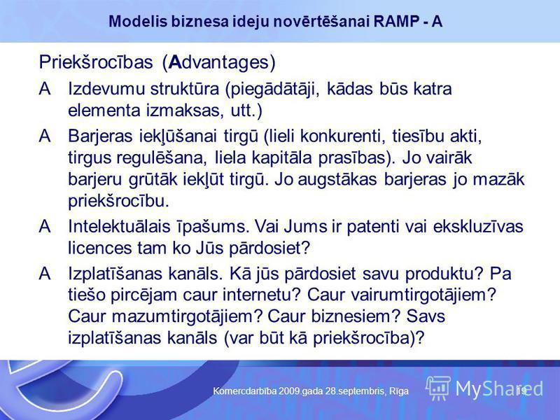 Komercdarbība 2009.gada 28.septembris, Rīga 19 Modelis biznesa ideju novērtēšanai RAMP - A Priekšrocības (Advantages) AIzdevumu struktūra (piegādātāji, kādas būs katra elementa izmaksas, utt.) ABarjeras iekļūšanai tirgū (lieli konkurenti, tiesību akt