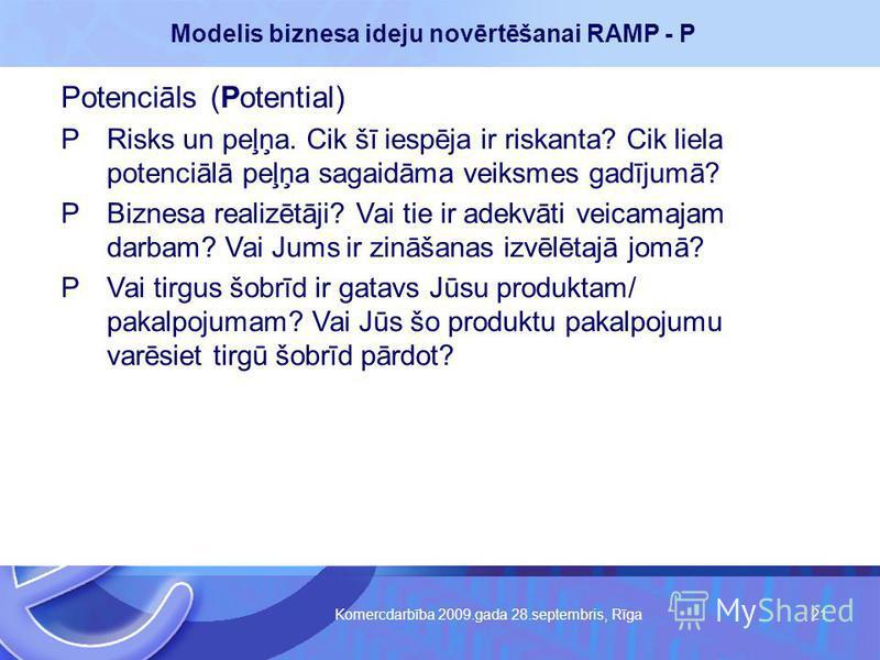 Komercdarbība 2009.gada 28.septembris, Rīga 21 Modelis biznesa ideju novērtēšanai RAMP - P Potenciāls (Potential) PRisks un peļņa. Cik šī iespēja ir riskanta? Cik liela potenciālā peļņa sagaidāma veiksmes gadījumā? PBiznesa realizētāji? Vai tie ir ad