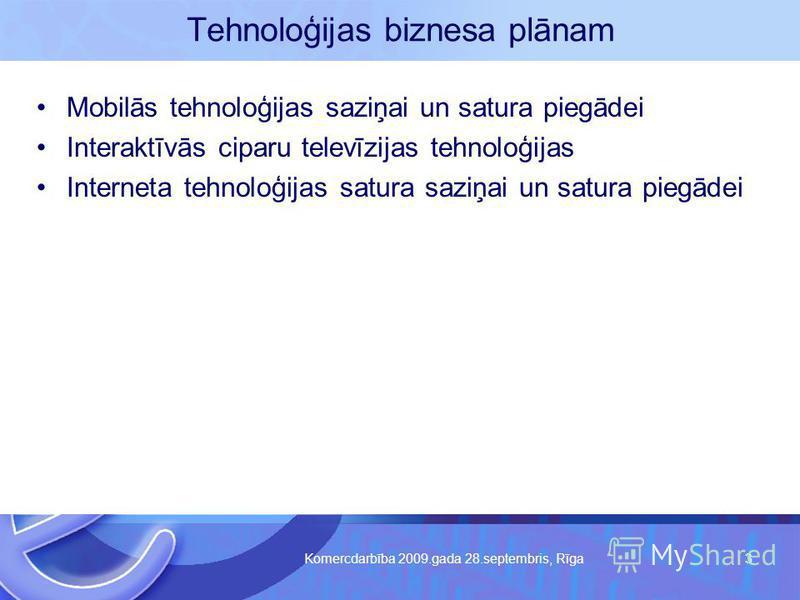 Komercdarbība 2009.gada 28.septembris, Rīga 3 Tehnoloģijas biznesa plānam Mobilās tehnoloģijas saziņai un satura piegādei Interaktīvās ciparu televīzijas tehnoloģijas Interneta tehnoloģijas satura saziņai un satura piegādei