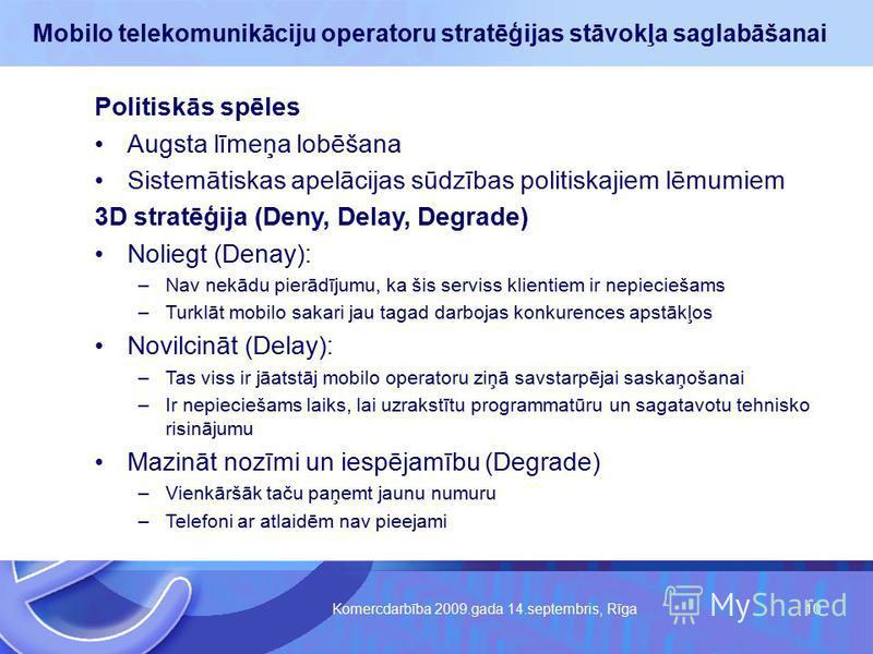 Komercdarbība 2009.gada 14.septembris, Rīga 10 Mobilo telekomunikāciju operatoru stratēģijas stāvokļa saglabāšanai Politiskās spēles Augsta līmeņa lobēšana Sistemātiskas apelācijas sūdzības politiskajiem lēmumiem 3D stratēģija (Deny, Delay, Degrade)