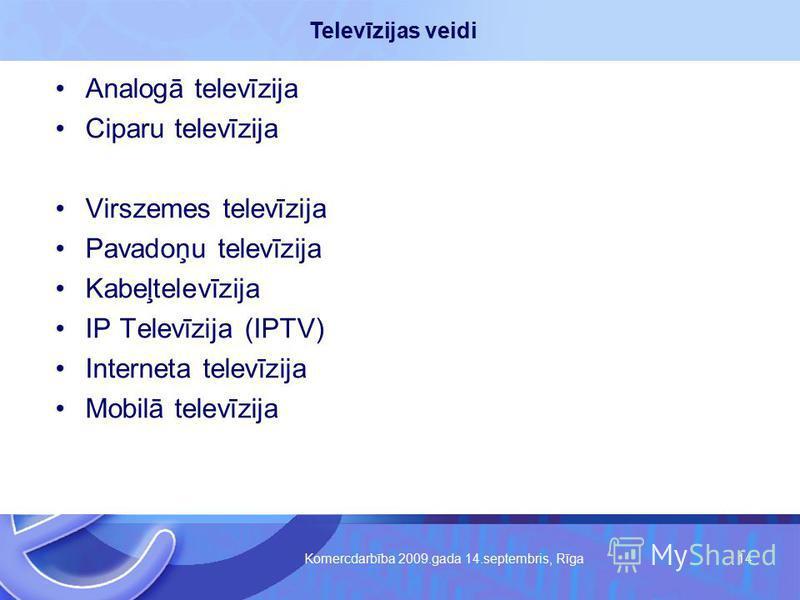 Komercdarbība 2009.gada 14.septembris, Rīga 14 Analogā televīzija Ciparu televīzija Virszemes televīzija Pavadoņu televīzija Kabeļtelevīzija IP Televīzija (IPTV) Interneta televīzija Mobilā televīzija Televīzijas veidi