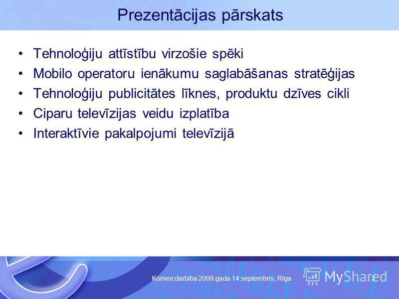 Komercdarbība 2009.gada 14.septembris, Rīga 2 Prezentācijas pārskats Tehnoloģiju attīstību virzošie spēki Mobilo operatoru ienākumu saglabāšanas stratēģijas Tehnoloģiju publicitātes līknes, produktu dzīves cikli Ciparu televīzijas veidu izplatība Int