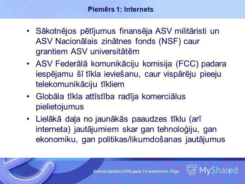 Komercdarbība 2009.gada 14.septembris, Rīga 5 Piemērs 1: Internets Sākotnējos pētījumus finansēja ASV militāristi un ASV Nacionālais zinātnes fonds (NSF) caur grantiem ASV universitātēm ASV Federālā komunikāciju komisija (FCC) padara iespējamu šī tīk