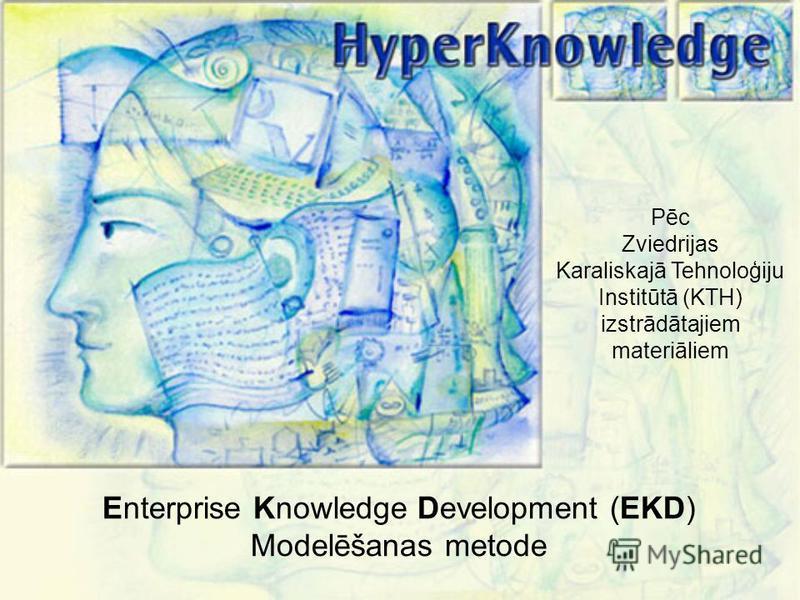 Pēc Zviedrijas Karaliskajā Tehnoloģiju Institūtā (KTH) izstrādātajiem materiāliem Enterprise Knowledge Development (EKD) Modelēšanas metode