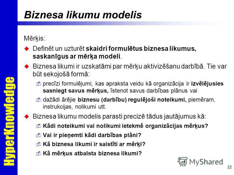 HyperKnowledge 22 Biznesa likumu modelis Mērķis: Definēt un uzturēt skaidri formulētus biznesa likumus, saskanīgus ar mērķa modeli. Biznesa likumi ir uzskatāmi par mērķu aktivizēšanu darbībā. Tie var būt sekojošā formā: precīzi formulējumi, kas aprak