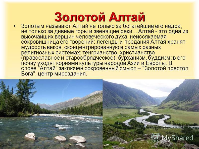 Золотой Алтай Золотым называют Алтай не только за богатейшие его недра, не только за дивные горы и звенящие реки... Алтай - это одна из высочайших вершин человеческого духа, неиссякаемая сокровищница его творений: легенды и предания Алтая хранят мудр