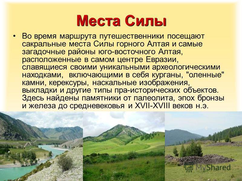 Места Силы Во время маршрута путешественники посещают сакральные места Силы горного Алтая и самые загадочные районы юго-восточного Алтая, расположенные в самом центре Евразии, славящиеся своими уникальными археологическими находками, включающими в се
