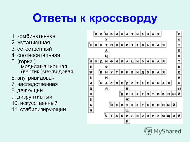 Ответы к кроссворду 1. комбинативная 2. мутационная 3. естественный 4. соотносительная 5. (гориз.) модификационная (вертик.)межвидовая 6. внутривидовая 7. наследственная 8. движущий 9. дизруптивный 10. искусственный 11. стабилизирующий