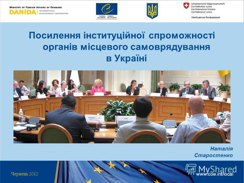 Посилення інституційної спроможності органів місцевого самоврядування в Україні Червень 2012 www.coe.int/local Наталія Старостенко