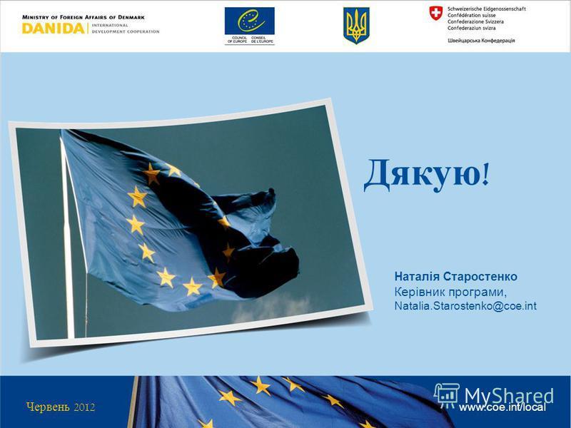 Червень 2012 www.coe.int/local Наталія Старостенко Керівник програми, Natalia.Starostenko@coe.int Дякую !
